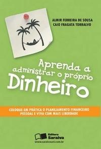 Aprenda a Administrar o Próprio Dinheiro - Almir F. de Sousa e Caio F. Torralvo